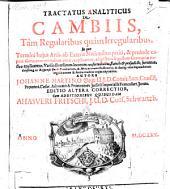 Tractatus analyticus de Cambiis, tam regularibus quam irregularibus: in quo termini huius artis, ab exteris nationibus petiti, & proinde captui Germanorum minus obvii, explicantur ...