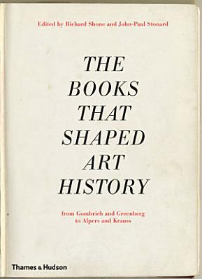 The Books that Shaped Art History  From Gombrich and Greenberg to Alpers and Krauss