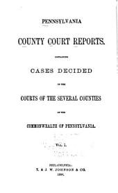 Pennsylvania County Court Reports, Containing Cases Decided in the Courts of the Several Counties of the Commonwealth of Pennsylvania: Volume 1
