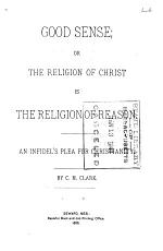 Good Sense, Or the Religion of Christ is the Religion of Reason