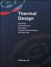 Thermal Design: Heat Sinks, Thermoelectrics, Heat Pipes, Compact Heat Exchangers, and Solar Cells