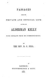 Passages from the Private and Official Life of the Late Alderman Kelly: With Extracts from His Correspondence