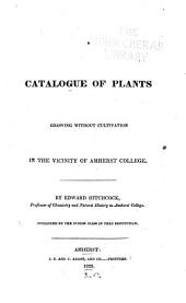A Catalogue of Plants Growing Without Cultivation in the Vicinity of Amherst College ...: Published by the Junior Class in that Institution