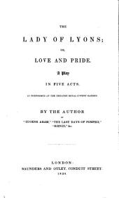 The lady of Lyons; or, Love and pride, by the author of 'Eugene Aram' &c