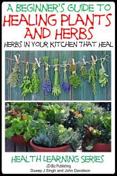 A Beginner's Guide to Healing Plants and Herbs - Herbs in Your Kitchen that Heal