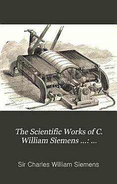 The Scientific Works of C  William Siemens      Addresses  lectures  etc PDF