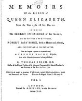 Memoirs of the reign of Queen Elizabeth, from the year 1581 till her death: in which the secret intrigues of her court, and the conduct of her favourite, Robert Earl of Essex, both at home and abroad, are particularly illustrated : from the original papers of his intimate friend, Anthony Bacon, esquire, and other manuscripts never before published