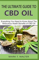 The Ultimate Guide to CBD Oil  Everything You Need to Know about the Miraculous Health Benefits of CBD Oil PDF