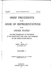 Hinds' Precedents of the House of Representatives of the United States: Including References to Provisions of the Constitution, the Laws, and Decisions of the United States Senate, Volume 1