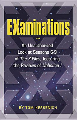 EXaminations   an Unauthorized Look at Seasons 6 9 of The X files   Featuring the Reviews of Unbound I PDF