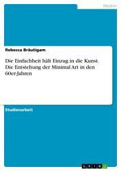 Die Einfachheit h  lt Einzug in die Kunst  Die Entstehung der Minimal Art in den 60er Jahren PDF