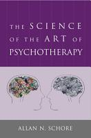 The Science of the Art of Psychotherapy  Norton Series on Interpersonal Neurobiology  PDF