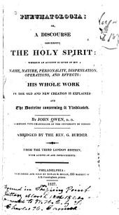Pneumatologia, or, A discourse concerning the Holy Spirit: wherein an account is given of his name, nature, personality, dispensation, operations, and effects ; his whole work in the old and new creation is explained and the doctrine concerning it vindicated