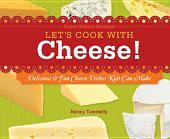 Let's Cook with Cheese!: Delicious & Fun Cheese Dishes Kids Can Make