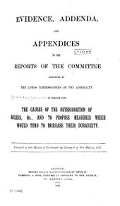 Evidence, Addenda, and Appendices to the Reports of the Committee Appointed by the Lords Commissioners of the Admiralty, to Inquire Into the Causes of the Deterioration of Boilers, &c., and to Propose Measures which Would Tend to Increase Their Durability ...