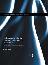 Hindu Mahasabha in Colonial North India, 1915-1930: Constructing Nation and History