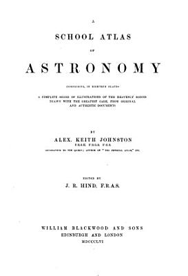 A School Atlas of Astronomy  Comprising  in 18 Plates  a Complete Series of Illustrations of the Heavenly Bodies Drawn with the Greatest Care  from Original and Authentic Documents PDF