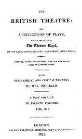 The British Theatre: Or, A Collection of Plays, which are Acted at the Theatres Royal, Drury Lane, Convent Gardin, Haymarket, and Lyceum, Volume 12