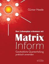 Den Lebensplan erkennen mit Matrix Inform: Ganzheitliche Quantenheilung praktisch anwenden