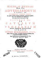 Nicolai Heinsii Dan. Fil. adversariorvm libri IV.: In quibus plurima veterum auctorum ... ejvsdem notae ad Catvllvm et Propertivm ...