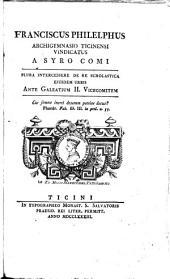 Franciscus Philelphus Archigymnasio Tichinensi vindicatus a Syro Comi: plura intercessere de re scholastica eiusdem urbis ante Galeatium II. vicecomitem ...