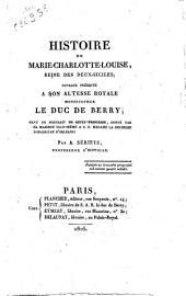 Histoire de Marie-Charlotte-Louise, reine des Deux Siciles; ouvrage présenté a son altesse royale monseigneur le Duc De Berry; ... par A. Sérieys, professeur d'histoire