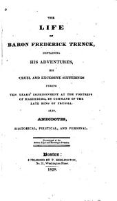 The life of baron Frederick Trenck, containing his adventures, his cruel and excessive sufferings during tens years' imprisonment at the fortress of Magdeburg, by command of the late king of Prussia: Also anecodtes, historical, political and personal