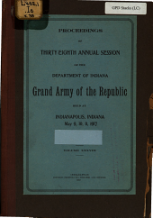 Proceedings of ... Annual Session of the Department of Indiana, Grand Army of the Republic, Held at ...: Volume 38