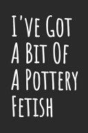 I've Got a Bit of a Pottery Fetish