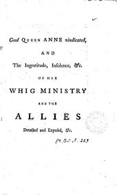 Good Queen Anne Vindicated: And the Ingratitude, Insolence, &c. of Her Whig Ministry and the Allies Detected and Exposed, in the Beginning and Conducting of the War. ... By the Author of The Dissertation on Parties