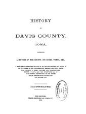History of Davis County, Iowa: Containing a History of the County, Its Cities, Towns, Etc., a Biographical Directory of Many of Its Leading Citizens, War Record of Its Volunteers in the Late Rebellion, General and Local Statistics, Portraits of Early Settlers and Prominent Men, History of Iowa and the Northwest, Map of Davis County, Constitution of the United States, Reminiscences, Miscellaneous Maters, Etc