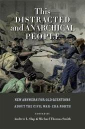 This Distracted and Anarchical People: New Answers for Old Questions about the Civil War-Era North: New Answers for Old Questions about the Civil War-Era North