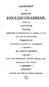 Abridgement of Murray's English grammar: with an appendix, containing exercises in orthography, in parsing, in syntax, and in punctuation : designed for the younger classes of learners