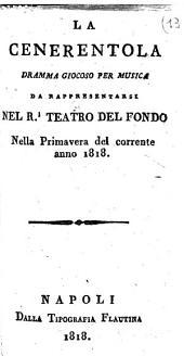 La Cenerentola dramma giocoso per musica da rappresentarsi nel R.l Teatro del Fondo nella primavera del corrente anno 1818 [La musica è del Signor Gioacchino Rossini ... ]