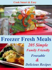Cook Smart & Easy with Freezer Fresh Meals: 205 Simple Family Friendly Freezable & Delicious Recipes