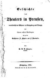 Geschichte des Theaters in Preußen, vornämlich der Bühnen in Königsberg und Danzig von ihren ersten Anfängen bis zu den Gastspielen J. Fischer's und L. Devrient's