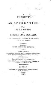 A Present for an Apprentice, Or, A Sure Guide to Esteem and Wealth: With Rules for His Conduct to His Master and in the World
