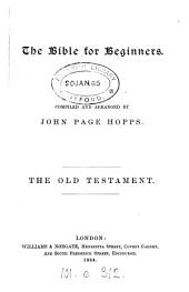 The Bible for beginners, compiled and arranged by J.P. Hopps. The Old Testament