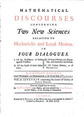 Mathematical Discourses Concerning Two New Sciences Relating to Mechanicks and Local Motion,: In Four Dialogues. I. Of the Resistance of Solids Against Fractions. II. Of the Cause of Their Coherence. III. Of Local Motion, Viz. Equable, and Naturally Accelerate. IV. Of Violent Motion, Or of Projects