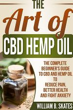 The Art of CBD Hemp Oil: The Complete Beginner's Guide to CBD and Hemp Oil to Reduce Pain, Better Health and Fight Anxiety