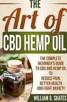 The Art of CBD Hemp Oil  The Complete Beginner s Guide to CBD and Hemp Oil to Reduce Pain  Better Health and Fight Anxiety PDF