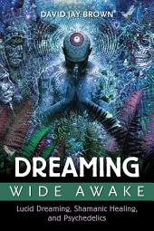 Dreaming Wide Awake: Lucid Dreaming, Shamanic Healing, and Psychedelics