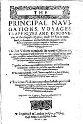 The Principal Nauigations, Voyages, Traffiques and Discoueries of the English Nation, Made by Sea Or Ouerland, to the Remote and Farthest Distant Quarters of the Earth, at Any Time Within the Compasse of These 1600 Yeres: Diuided Into Three Seuerall Volumes, According to the Positions of the Regions, Whereunto They Were Directed : The First Volume Containeth the Worthy Discoueries, &c. of the English Touuard the North and Northeast by Sea, ... Together with Many Notable Monuments and Testimonies of the Ancient Forren Trades, and of the Warrelike and Other Shipping of this Realme of England in Former Ages : Whereunto is Annexed a Briefe Commentary of the True State of Island, and of the Northren Seas and Lands Situate that Way; as Also the Memorable Defeat of the Spanish Huge Armada, Anno 1588 : The Second Volume Comprehendeth the Principall Nauigations, Voyages, Traffiques and Discoueries of the English Nation Made by Sea Or Ouer-land, to the South and South-east ...