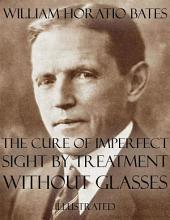 The Cure of Imperfect Sight by Treatment Without Glasses: Illustrated