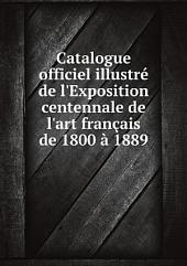 Catalogue officiel illustr? de l'Exposition centennale de l'art fran?ais de 1800 ? 1889
