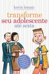 Transforme seu adolescente até sexta: Conquiste o respeito, a confiança e o coração de seu filho em cinco dias