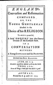 England's Conversion and Reformation Compared: Or, the Young Gentleman Directed in the Choice of His Religion. To which is Premised, A Brief Enquiry Into the General Grounds of the Catholick Faith. ... Divided Into Four Dialogues