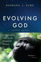Evolving God: A Provocative View on the Origins of Religion, Expanded Edition