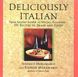 Deliciously Italian From Sunday Supper To Special Occasions 101 Recipes To Share And Enjoy Book PDF