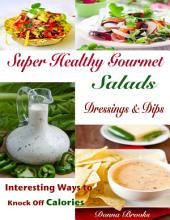 Super Healthy Gourmet Salads Dressings & Dips : Interesting Ways to Knock Off Calories
